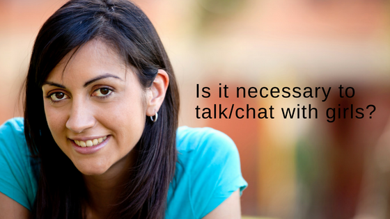 Is it necessary to talk chat with girls